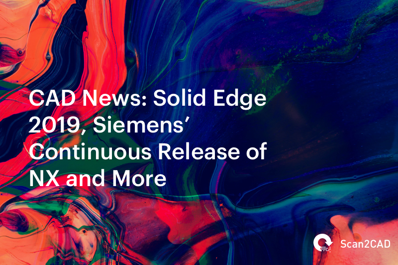CAD News: Solid Edge 2019, Siemens' Continuous Release of NX and More