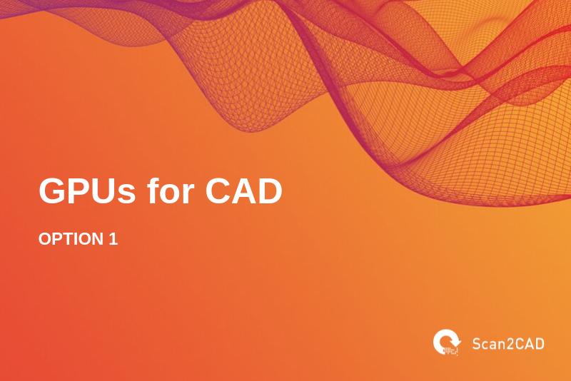 GPUs for CAD, Option 1