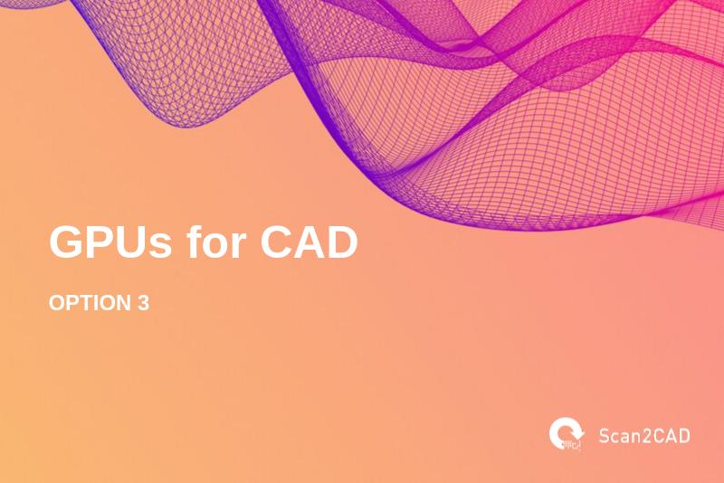 GPUs for CAD, Option 3